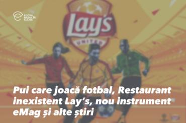 Pui care joacă fotbal, Restaurant inexistent Lay's, nou instrument eMag și alte știri